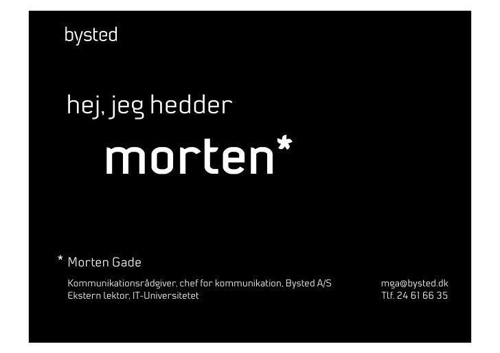 hej, jeg hedder          morten* * Morten Gade  Kommunikationsrådgiver, chef for kommunikation, Bysted A/S   mga@bysted.dk...
