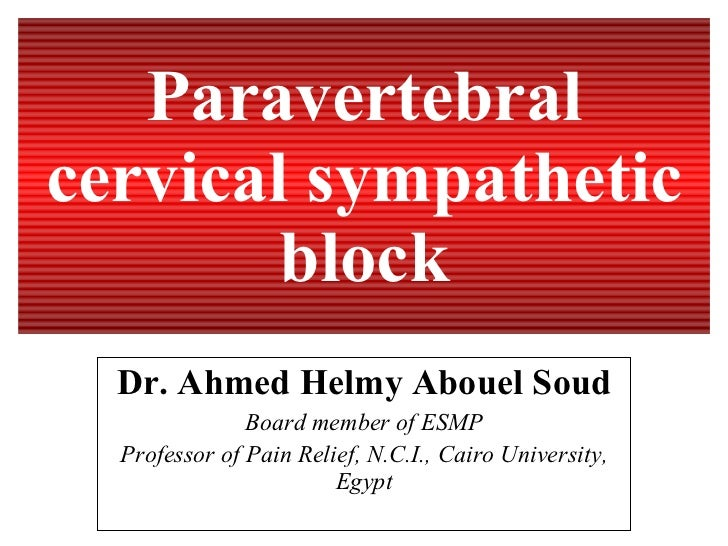 Paravertebral cervical sympathetic block Dr. Ahmed Helmy Abouel Soud Board member of ESMP Professor of Pain Relief, N.C.I....