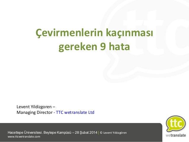Çevirmenlerin kaçınması gereken 9 hata  Levent Yildizgoren – Managing Director - TTC wetranslate Ltd  Hacettepe Üniversite...