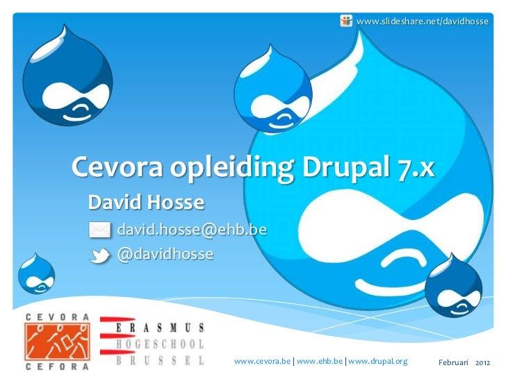 www.slideshare.net/davidhosseCevora opleiding Drupal 7.x David Hosse   david.hosse@ehb.be   @davidhosse                 ww...