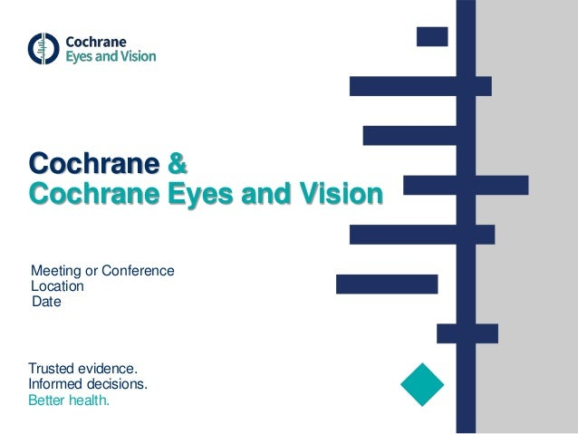 Trusted evidence. Informed decisions. Better health. Meeting or Conference Location Date Cochrane & Cochrane Eyes and Visi...