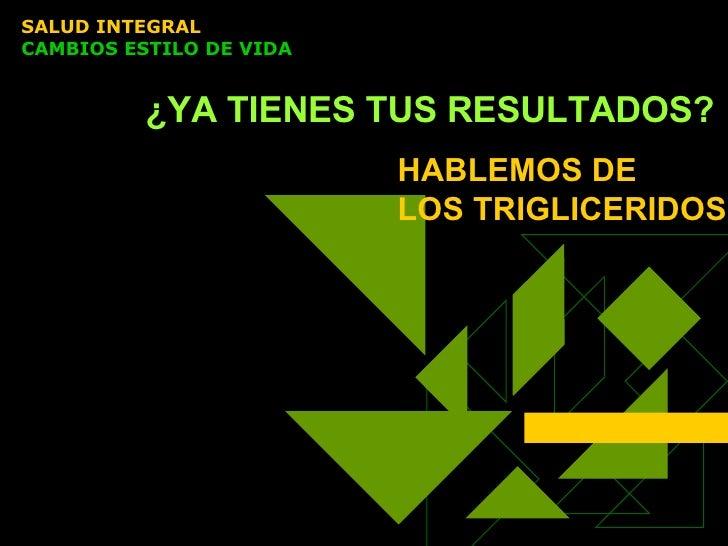 ¿YA TIENES TUS RESULTADOS? SALUD INTEGRAL  CAMBIOS ESTILO DE VIDA HABLEMOS DE  LOS TRIGLICERIDOS