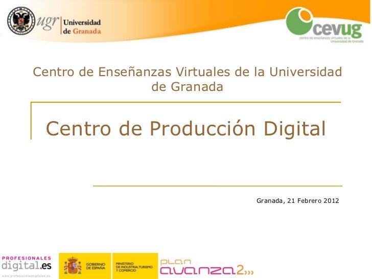 Centro de Producción Digital Centro de Enseñanzas Virtuales de la Universidad de Granada Granada, 21 Febrero...