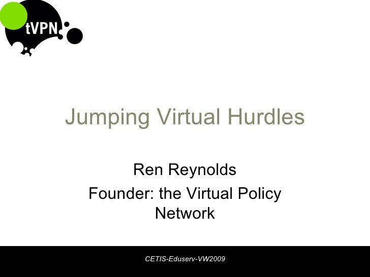 Jumping Virtual Hurdles Ren Reynolds Founder: the Virtual Policy Network