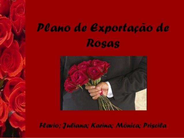 Plano de Exportação de Rosas Flavio; Juliana; Karina; Mônica; Priscila