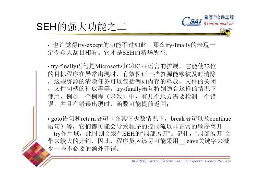 SEH的强大功能之二  也许觉得try-except的功能不过如此,那么try-finally的表现一 定令众人刮目相看。它才是SEH的精华所在;  try-finally语句是Microsoft对C和C++语言的扩展,它能使32位 的目标程序...