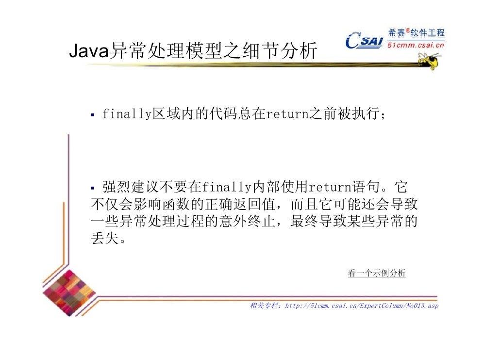 Java异常处理模型之细节分析  finally区域内的代码总在return之前被执行;  强烈建议不要在finally内部使用return语句。它 不仅会影响函数的正确返回值,而且它可能还会导致 一些异常处理过程的意外终止,最终导致某些异常的...