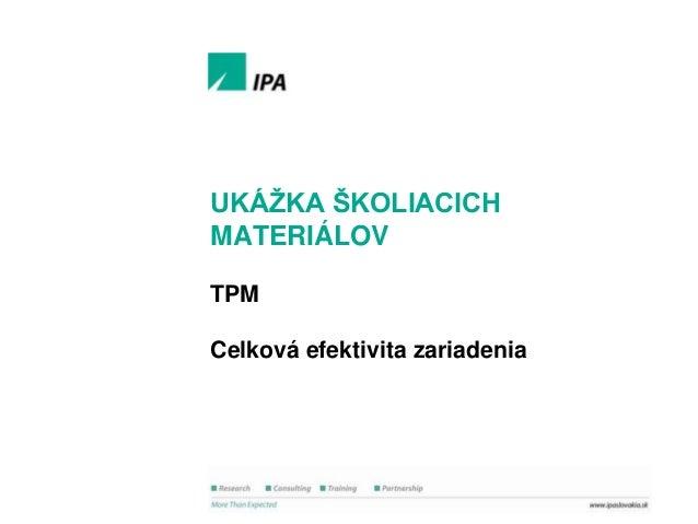 Ukáţka školiacich materiálov  UKÁŢKA ŠKOLIACICH MATERIÁLOV TPM Celková efektivita zariadenia  1 © IPA Slovakia