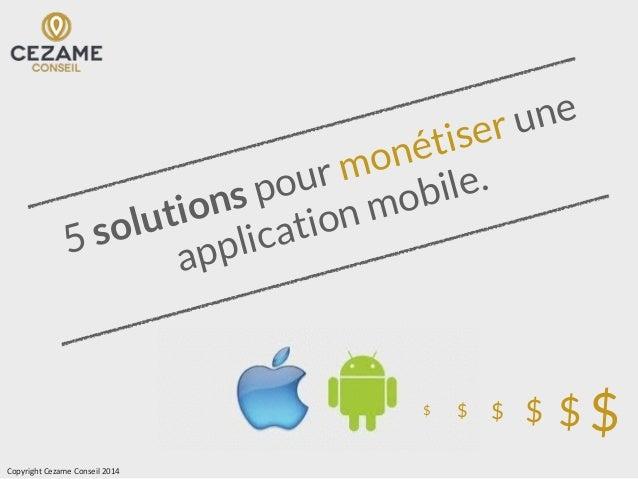 5 solutions pour monétiser une application mobile. $$$$$$ Copyright  Cezame  Conseil  2014