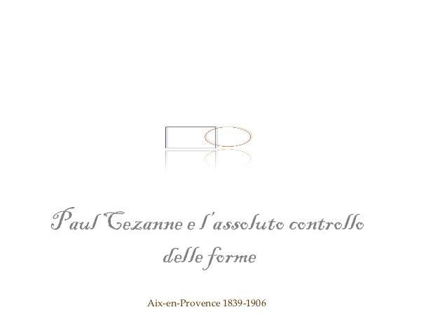 Paul Cezanne e l'assoluto controllo          delle forme          Aix-en-Provence 1839-1906