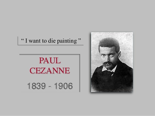 """PAUL CEZANNE 1839 - 1906 """" I want to die painting """""""
