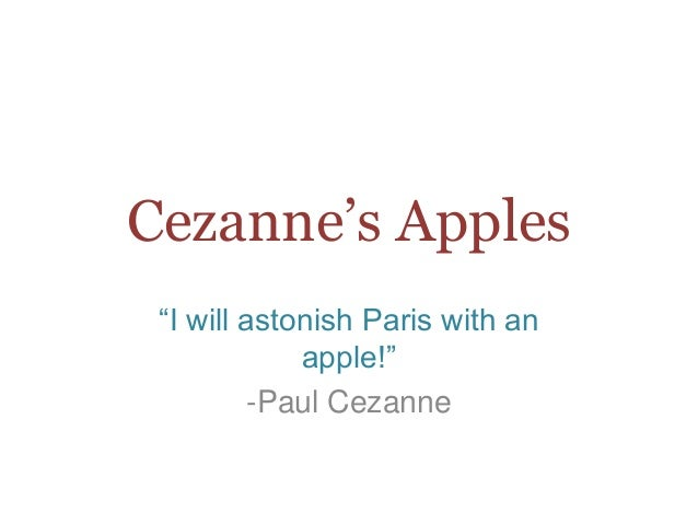 "Cezanne's Apples ""I will astonish Paris with an apple!"" -Paul Cezanne"