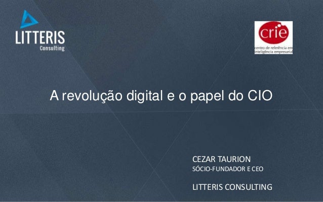A revolução digital e o papel do CIO CEZAR TAURION SÓCIO-FUNDADOR E CEO LITTERIS CONSULTING