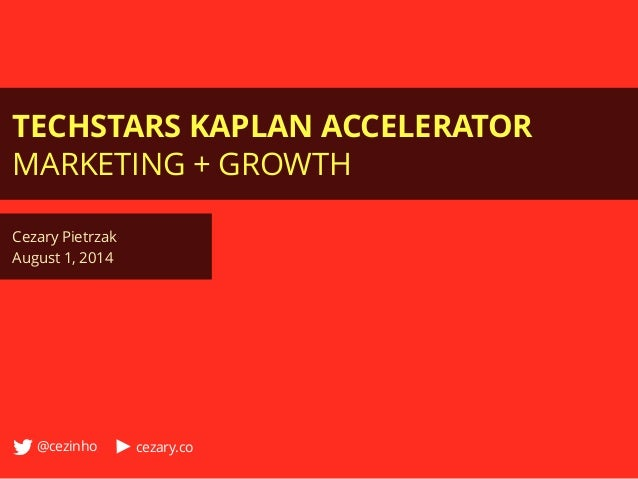 TECHSTARS KAPLAN ACCELERATOR MARKETING + GROWTH Cezary Pietrzak August 1, 2014 @cezinho cezary.co