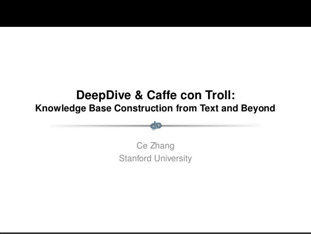 Ongoing and Future Work: Part II DeepDive & Caffe con Troll: Knowledge Base Construction from Text and Beyond Ce Zhang Sta...