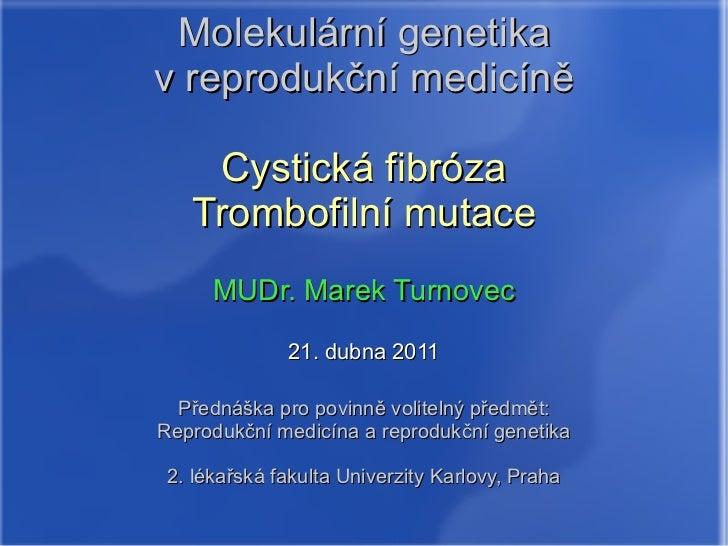 Molekulární genetika v reprodukční medicíně Cystická fibróza Trombofilní mutace MUDr. Marek Turnovec 21. dubna 2011 Předná...