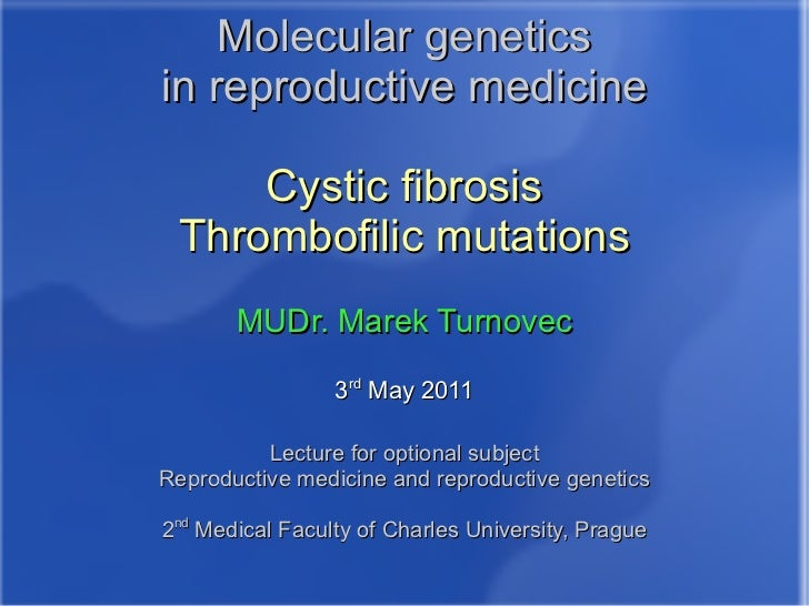 Molecular genetics in reproductive medicine Cystic fibrosis Thrombofilic mutations MUDr. Marek Turnovec 3 rd  May 2011 Lec...