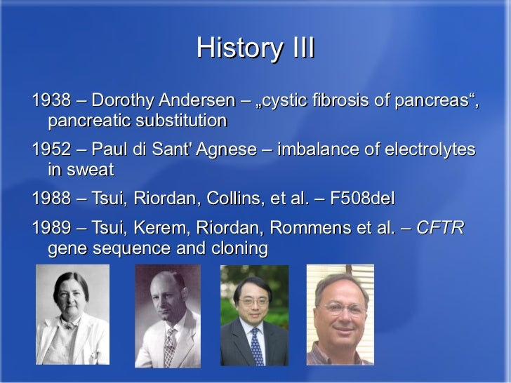 history of cystic fibrosis Cystic fibrosis is the most common and most serious genetic disease in caucasians one in 2,500 caucasian babies in the united states is born with this disease this disease interferes with the working of the lungs and the digestive system even if there is no history of disease in your family, if .