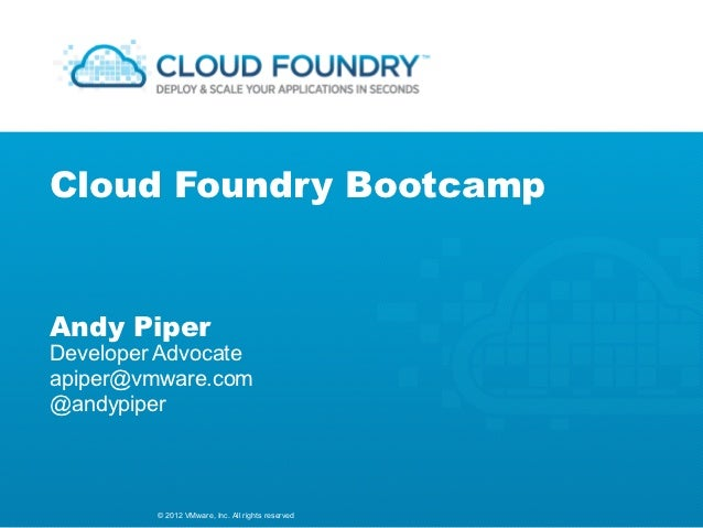 Cloud Foundry BootcampAndy PiperDeveloper Advocateapiper@vmware.com@andypiper         © 2012 VMware, Inc. All rights reser...