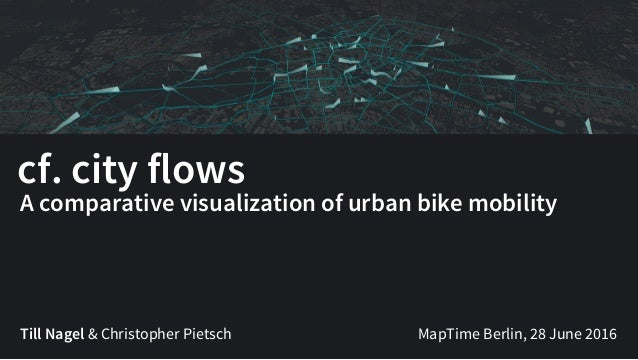 cf. city flows Till Nagel & Christopher Pietsch A comparative visualization of urban bike mobility MapTime Berlin, 28 June...