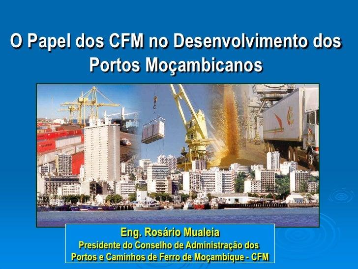 O Papel dos CFM no Desenvolvimento dos Portos Moçambicanos<br />Eng. Rosário Mualeia<br />Presidente do Conselho de Admini...