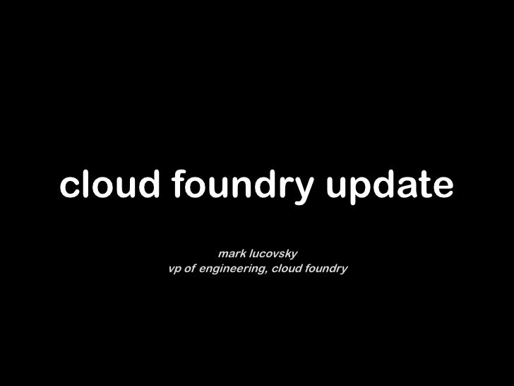 cloud foundry update              mark lucovsky     vp of engineering, cloud foundry