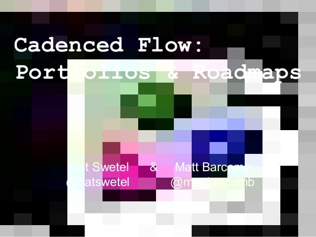 Cadenced Flow: Portfolios & Roadmaps Cat Swetel & Matt Barcomb @catswetel @mattbarcomb