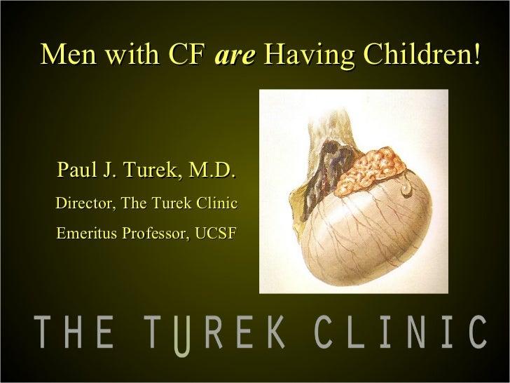 Men with CF are Having Children! Paul J. Turek, M.D. Director, The Turek Clinic Emeritus Professor, UCSF