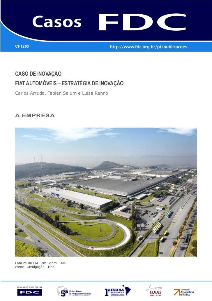 CF1203Caso de InovaçãoFIAT AUTOMÓVEIS – Estratégia de InovaçãoCarlos Arruda, Fabian Salum e Luísa RennóA empresaFábrica da...