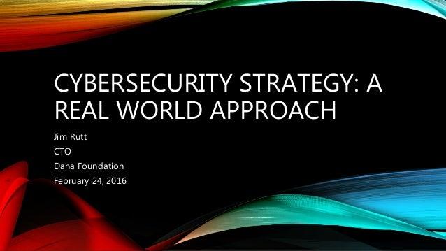 CYBERSECURITY STRATEGY: A REAL WORLD APPROACH Jim Rutt CTO Dana Foundation February 24, 2016