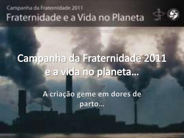 Campanha da Fraternidade 2011e a vida no planeta…<br />A criaçãogemeemdores de parto…<br />