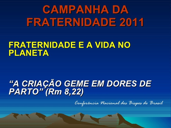 """CAMPANHA DA FRATERNIDADE 2011 <ul><li>FRATERNIDADE E A VIDA NO PLANETA   </li></ul><ul><li>"""" A CRIAÇÃO GEME EM DORES DE PA..."""