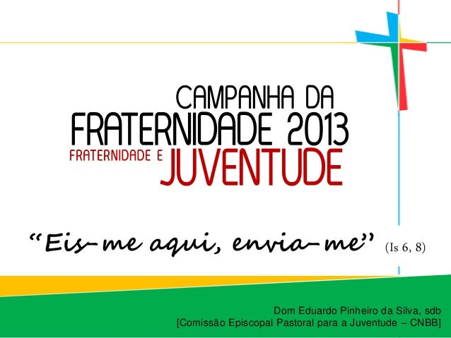 """CAMPANHA DA  FRATERNI DADE 2013                       JUVENTUDE  F RAT E R N I DA D E E""""Eis-me aqui, envia-me""""            ..."""