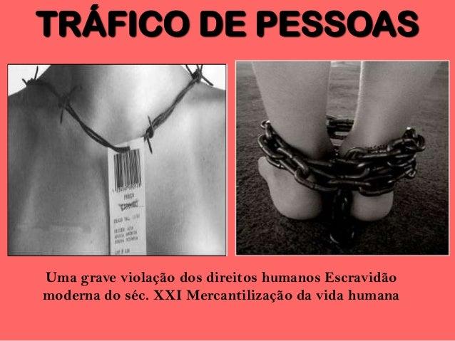 TRÁFICO DE PESSOAS Uma grave violação dos direitos humanos Escravidão moderna do séc. XXI Mercantilização da vida humana
