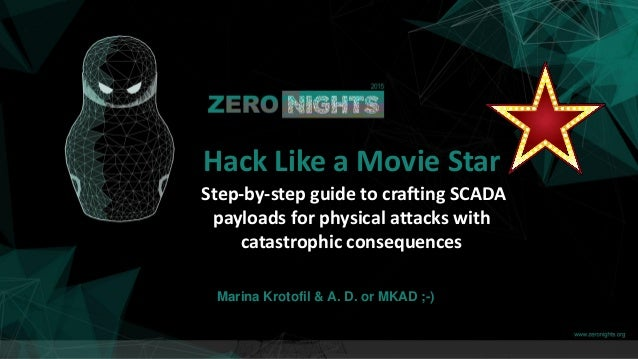 Marina Krotofil & A. D. or MKAD ;-) Hack Like a Movie Star Step-by-step guide to crafting SCADA payloads for physical atta...