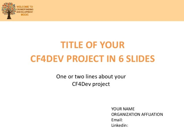 TITLE OF YOUR CF4DEV PROJECT IN 6 SLIDES One or two lines about your CF4Dev project YOUR NAME ORGANIZATION AFFLIATION Emai...