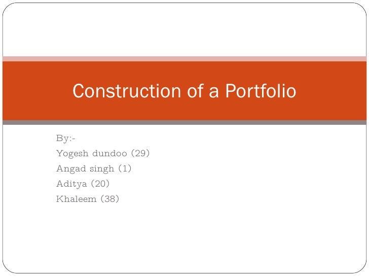 By:- Yogesh dundoo (29) Angad singh (1) Aditya (20) Khaleem (38) Construction of a Portfolio