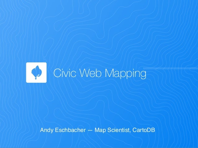 Civic Web Mapping Andy Eschbacher — Map Scientist, CartoDB