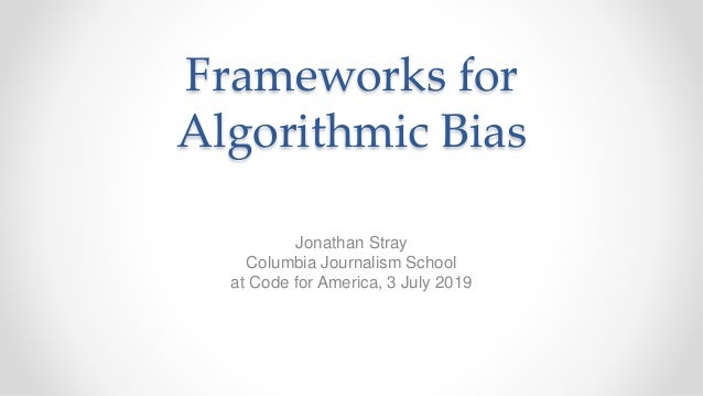 Frameworks for Algorithmic Bias Jonathan Stray Columbia Journalism School at Code for America, 3 July 2019