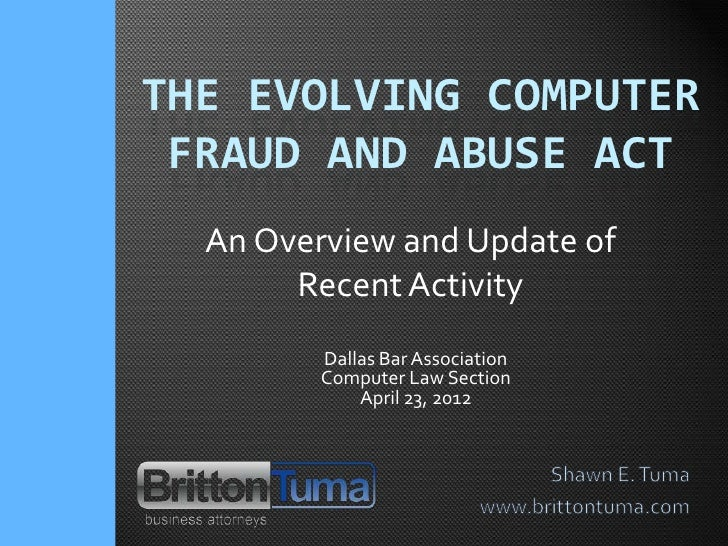 THE EVOLVING COMPUTER FRAUD AND ABUSE ACT  An Overview and Update of       Recent Activity         Dallas Bar Association ...