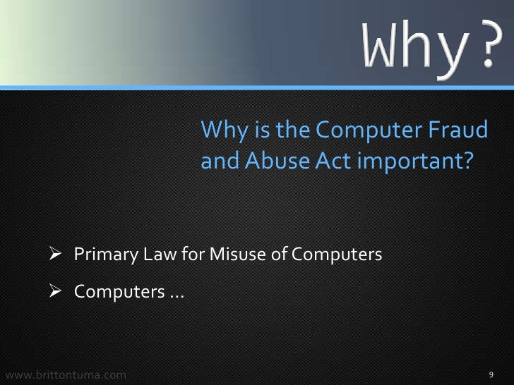 computer fraud and abuse act Evolution of cfaa jurisprudence the computer fraud and abuse act (cfaa) is my favorite law studying it is both a hobby and passion i am fascinated by the paradox of observing one of the most high-tech areas of law evolving into a unique body of jurisprudence through the ancient common law method.