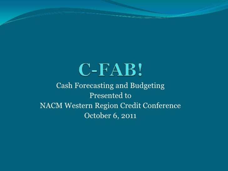 C-FAB!<br />Cash Forecasting and Budgeting<br />Presented to<br />NACM Western Region Credit Conference<br />October 6, 20...