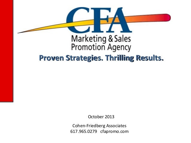 Proven Strategies. Thrilling Results.  October 2013 Cohen-Friedberg Associates 617.965.0279 cfapromo.com