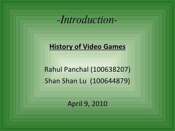 -Introduction- History of Video Games Rahul Panchal (100638207) Shan Shan Lu  (100644879) April 9, 2010