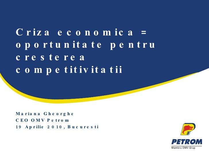 Criza economica = oportunitate pentru cresterea competitivitatii Mariana Gheorghe CEO OMV Petrom 19 Aprilie 2010, Bucuresti