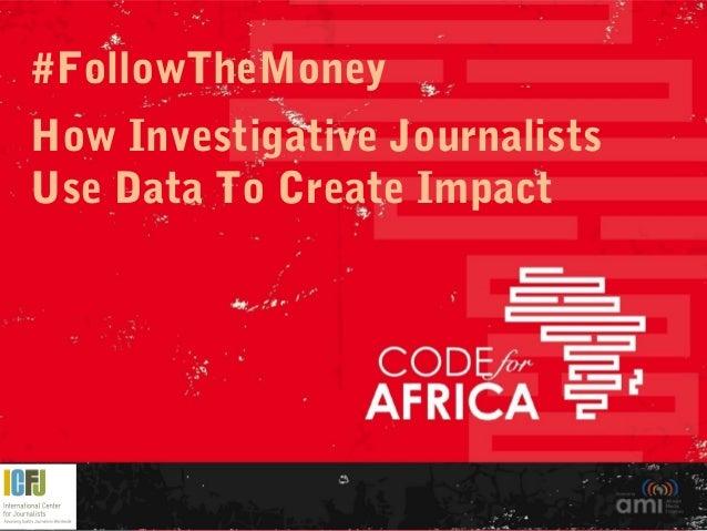 #FollowTheMoney How Investigative Journalists Use Data To Create Impact