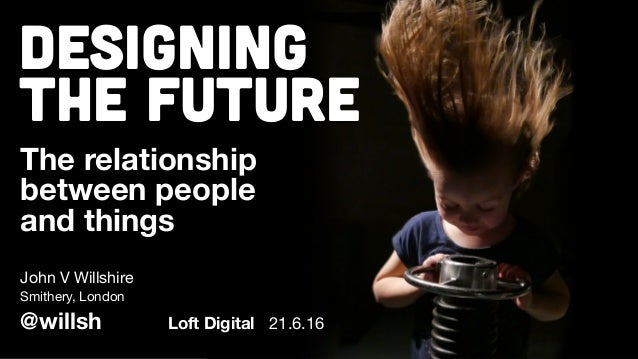 Designing The Future The relationship between people and things John V Willshire @willsh Smithery, London Loft Digital 21....