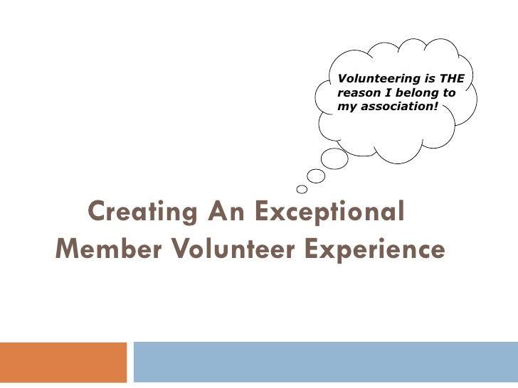 Creating An Exceptional  Member Volunteer Experience <ul><ul><li>Volunteering is THE reason I belong to my association! </...