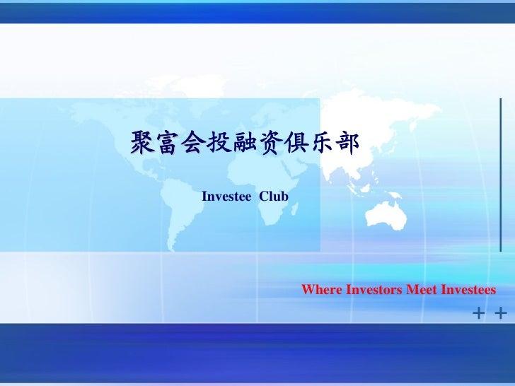 聚富会投融资俱乐部聚富会  Investee Club                  Where Investors Meet Investees