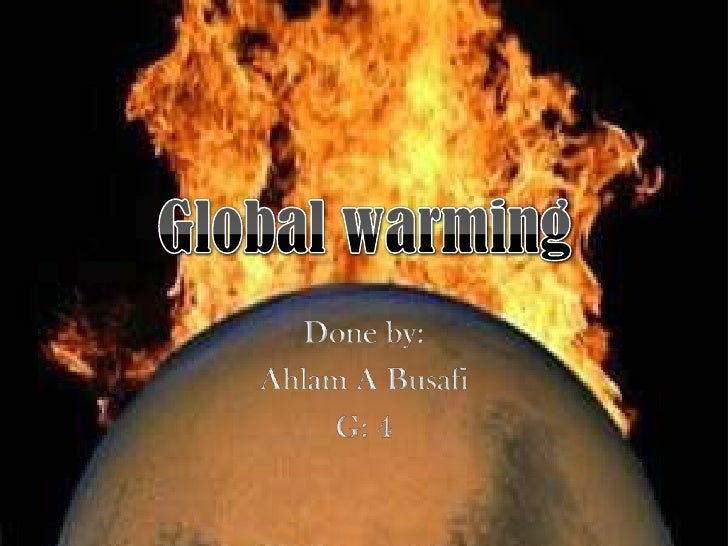 Global warming<br />Done by:<br />Ahlam A Busafi<br />G: 4<br />